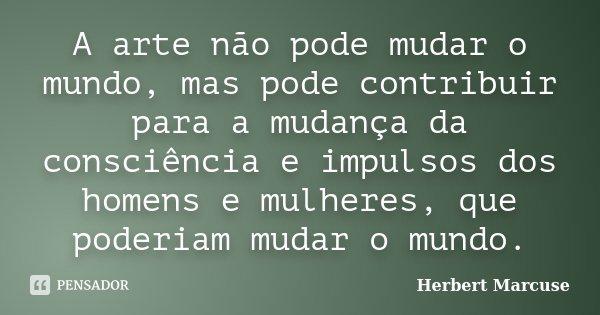 A arte não pode mudar o mundo, mas pode contribuir para a mudança da consciência e impulsos dos homens e mulheres, que poderiam mudar o mundo.... Frase de Herbert Marcuse.