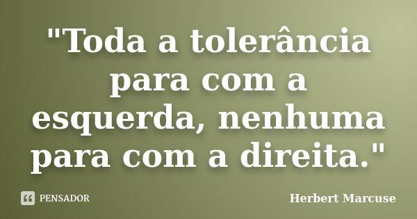 """""""Toda a tolerância para com a esquerda, nenhuma para com a direita.""""... Frase de Herbert Marcuse."""