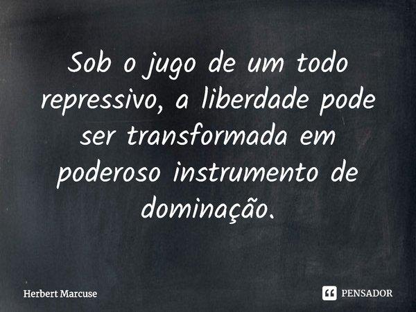Sob o jugo de um todo repressivo, a liberdade pode ser transformada em poderoso instrumento de dominação.... Frase de Herbert Marcuse.