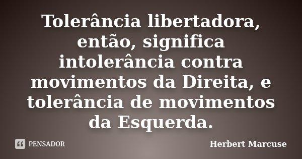 Tolerância libertadora, então, significa intolerância contra movimentos da Direita, e tolerância de movimentos da Esquerda.... Frase de Herbert Marcuse.