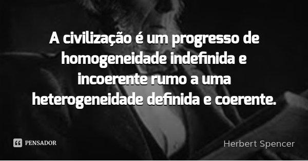 A civilização é um progresso de homogeneidade indefinida e incoerente rumo a uma heterogeneidade definida e coerente.... Frase de Herbert Spencer.