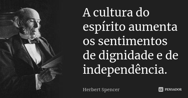 A cultura do espírito aumenta os sentimentos de dignidade e de independência.... Frase de Herbert Spencer.