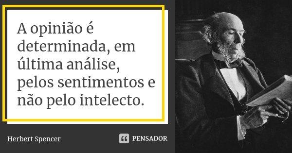 A opinião é determinada, em última análise, pelos sentimentos e não pelo intelecto.... Frase de Herbert Spencer.