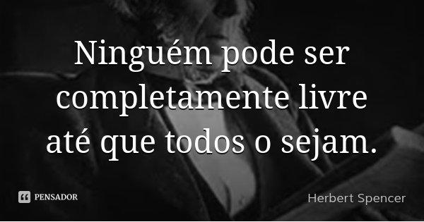 Ninguém pode ser completamente livre até que todos o sejam.... Frase de Herbert Spencer.