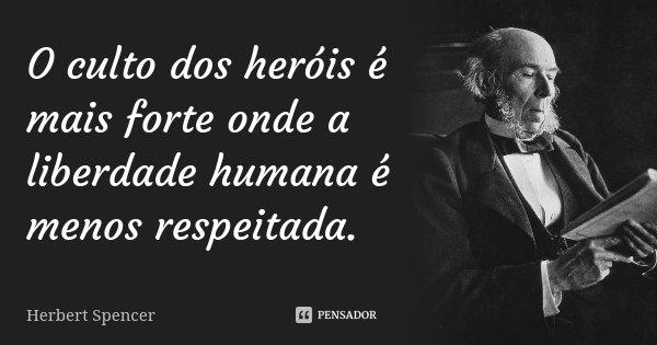 O culto dos heróis é mais forte onde a liberdade humana é menos respeitada.... Frase de Herbert Spencer.