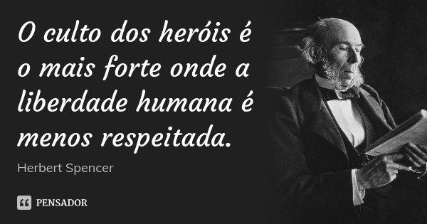 O culto dos heróis é o mais forte onde a liberdade humana é menos respeitada.... Frase de Herbert Spencer.