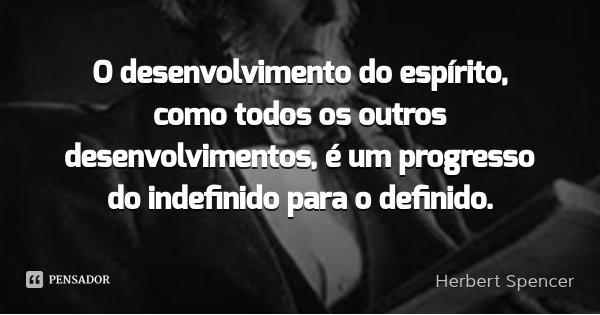 O desenvolvimento do espírito, como todos os outros desenvolvimentos, é um progresso do indefinido para o definido.... Frase de Herbert Spencer.
