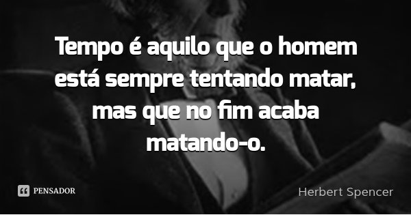 Tempo é aquilo que o homem está sempre tentando matar, mas que no fim acaba matando-o.... Frase de Herbert Spencer.