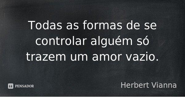 Todas as formas de se controlar alguém só trazem um amor vazio.... Frase de Herbert Vianna.