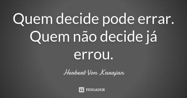 Quem decide pode errar. Quem não decide já errou.... Frase de Herbert Von Karajan.