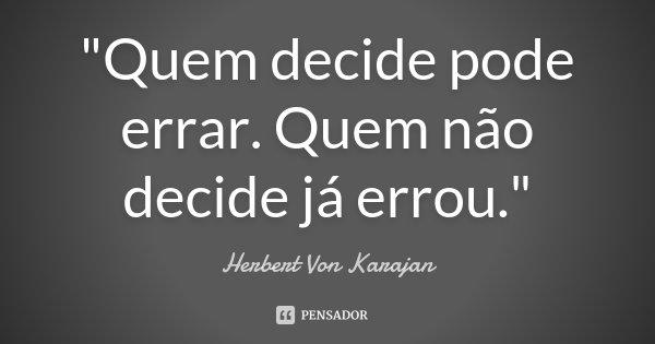 """""""Quem decide pode errar. Quem não decide já errou.""""... Frase de Herbert Von Karajan."""