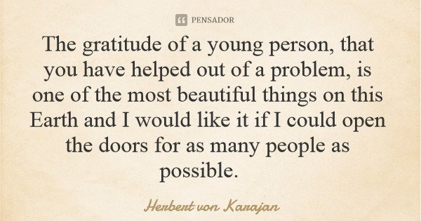 The gratitude of a young person, that you have helped out of a problem, is one of the most beautiful things on this Earth and I would like it if I could open th... Frase de Herbert von Karajan.
