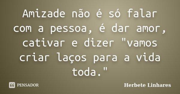 """Amizade não é só falar com a pessoa, é dar amor, cativar e dizer """"vamos criar laços para a vida toda.""""... Frase de Herbete Linhares."""