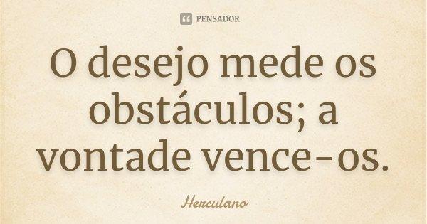 O desejo mede os obstáculos; a vontade vence-os... Frase de Herculano.