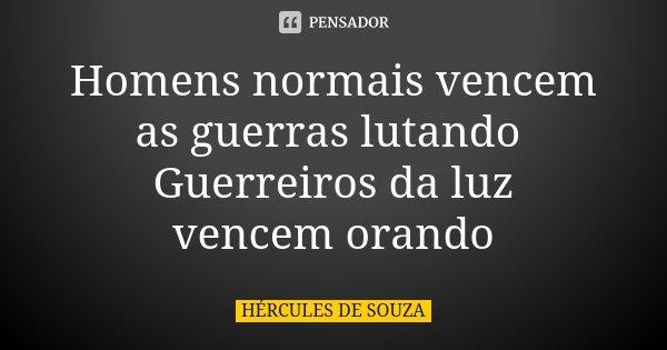Homens normais vencem as guerras lutando Guerreiros da luz vencem orando... Frase de HÉRCULES DE SOUZA.