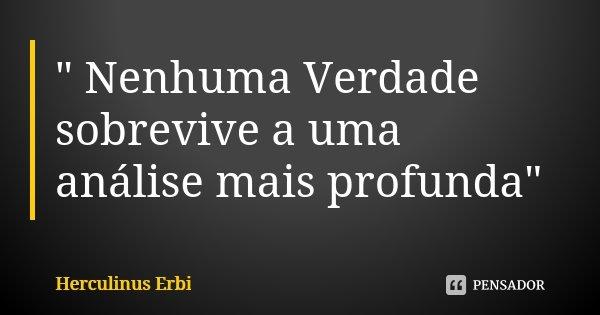 """"""" Nenhuma Verdade sobrevive a uma análise mais profunda""""... Frase de Herculinus Erbi."""