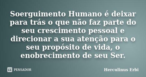 """""""Soerguimento Humano é deixar para trás o que não faz parte do seu crescimento pessoal, e direcionar a sua atenção para o seu propósito de vida, o enobrecimento... Frase de Herculinus Erbi."""