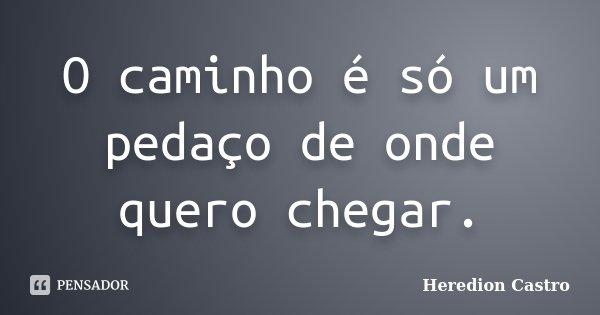 O caminho é só um pedaço de onde quero chegar.... Frase de Heredion Castro.