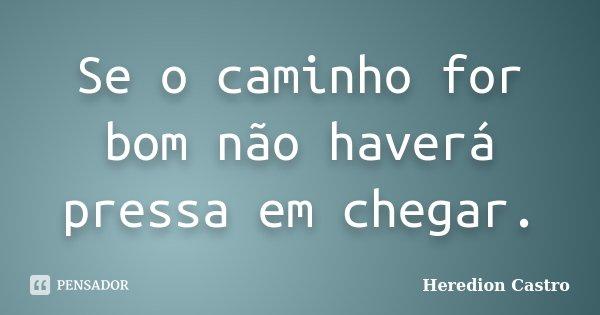 Se o caminho for bom não haverá pressa em chegar.... Frase de Heredion Castro.