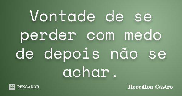 Vontade de se perder com medo de depois não se achar.... Frase de Heredion Castro.
