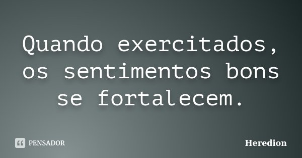 Quando exercitados, os sentimentos bons se fortalecem.... Frase de Heredion.