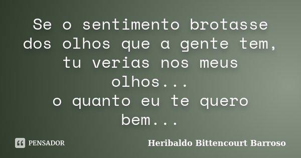 Se o sentimento brotasse dos olhos que a gente tem, tu verias nos meus olhos... o quanto eu te quero bem...... Frase de Heribaldo Bittencourt Barroso.