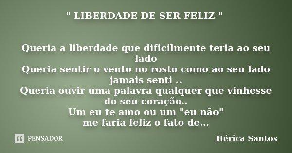 """"""" LIBERDADE DE SER FELIZ """" Queria a liberdade que dificilmente teria ao seu lado Queria sentir o vento no rosto como ao seu lado jamais senti .. Queri... Frase de Hérica Santos."""