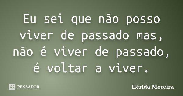 Eu sei que não posso viver de passado mas, não é viver de passado, é voltar a viver.... Frase de Hérida Moreira.