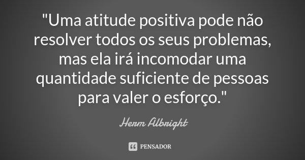 """""""Uma atitude positiva pode não resolver todos os seus problemas, mas ela irá incomodar uma quantidade suficiente de pessoas para valer o esforço.""""... Frase de ( Herm Albright )."""