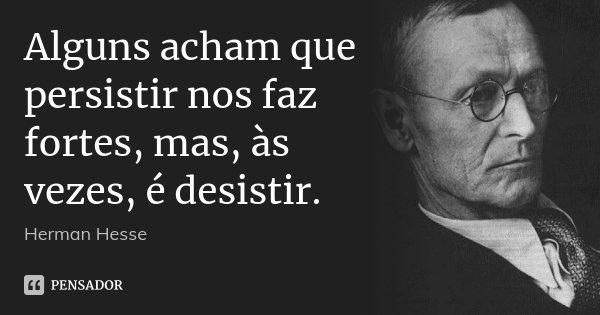Alguns acham que persistir nos faz fortes, mas, às vezes, é desistir.... Frase de Herman Hesse.