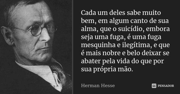 Cada um deles sabe muito bem, em algum canto de sua alma, que o suicídio, embora seja uma fuga, é uma fuga mesquinha e ilegítima, e que é mais nobre e belo deix... Frase de Herman Hesse.