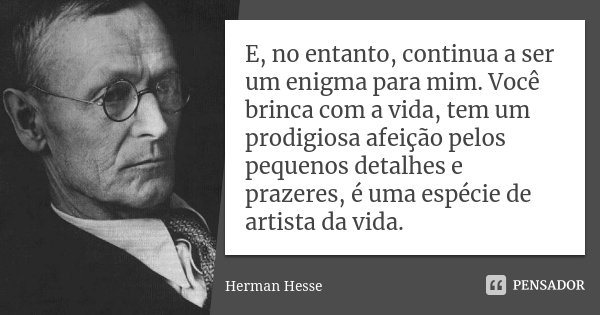 E no entanto, continua a ser um enigma para mim. Você brinca com a vida, tem um prodigiosa afeição pelos pequenos detalhes e prazeres, é uma espécie de artista ... Frase de Herman Hesse.