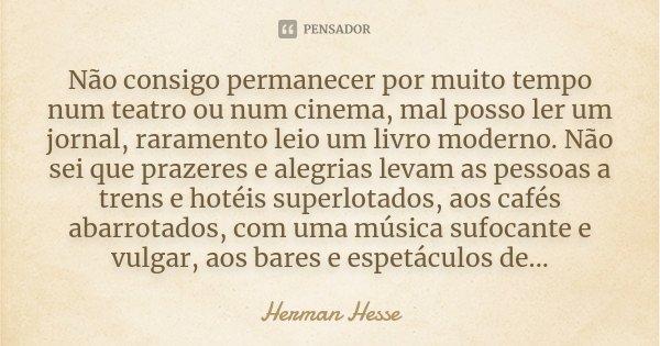 Não consigo permanecer por muito tempo num teatro ou num cinema, mal posso ler um jornal, raramento leio um livro moderno. Não sei que prazeres e alegrias levam... Frase de Herman Hesse.