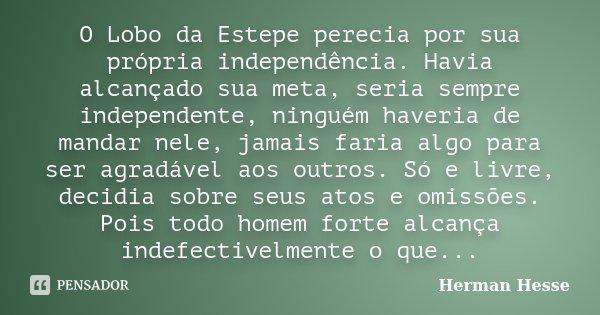 O Lobo da Estepe perecia por sua própria independência. Havia alcançado sua meta, seria sempre independente, ninguém haveria de mandar nele, jamais faria algo p... Frase de Herman Hesse.