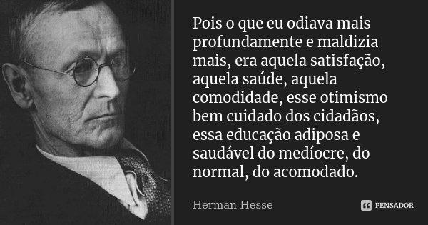 Pois o que eu odiava mais profundamente e maldizia mais, era aquela satisfação, aquela saúde, aquela comodidade, esse otimismo bem cuidado dos cidadãos, essa ed... Frase de Herman Hesse.