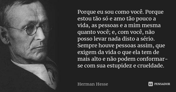 Porque eu sou como você. Porque estou tão só e amo tão pouco a vida, as pessoas e a mim mesma quanto você; e, com você, não posso levar nada disto a sério. Semp... Frase de Herman Hesse.