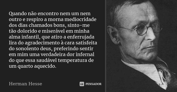 Quando não encontro nem um nem outro e respiro a morna mediocridade dos dias chamados bons, sinto-me tão dolorido e miserável em minha alma infantil, que atiro ... Frase de Herman Hesse.