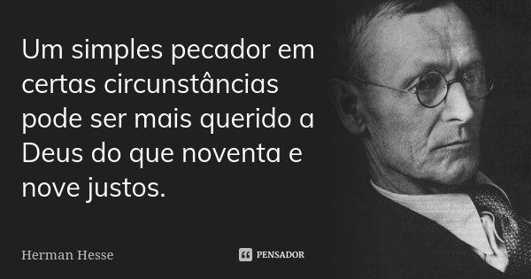 Um simples pecador em certas circunstâncias pode ser mais querido a Deus do que noventa e nove justos.... Frase de Herman Hesse.