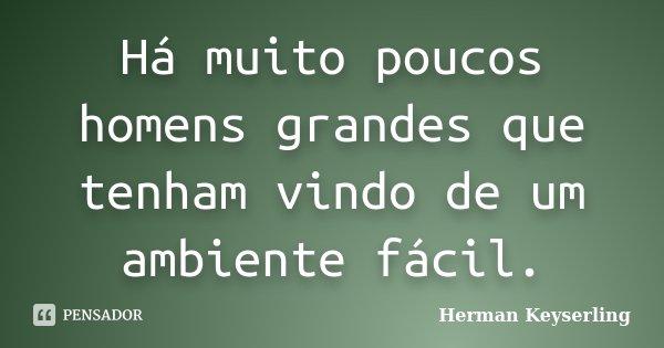 Há muito poucos homens grandes que tenham vindo de um ambiente fácil.... Frase de Herman Keyserling.
