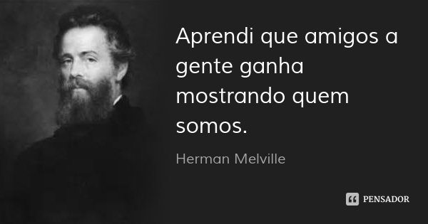 Aprendi que amigos a gente ganha mostrando quem somos.... Frase de Herman Melville.