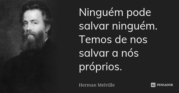 Ninguém pode salvar ninguém. Temos de nos salvar a nós próprios.... Frase de Herman Melville.