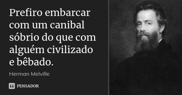 Prefiro embarcar com um canibal sóbrio do que com alguém civilizado e bêbado.... Frase de Herman Melville.