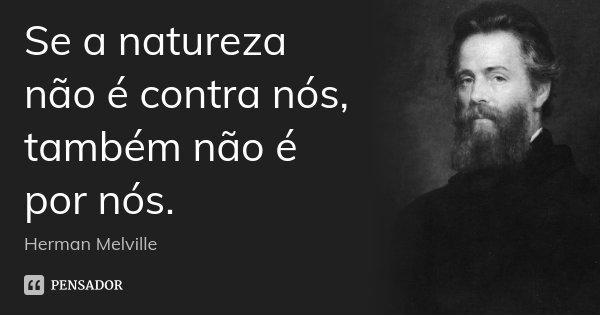Se a natureza não é contra nós, também não é por nós.... Frase de Herman Melville.