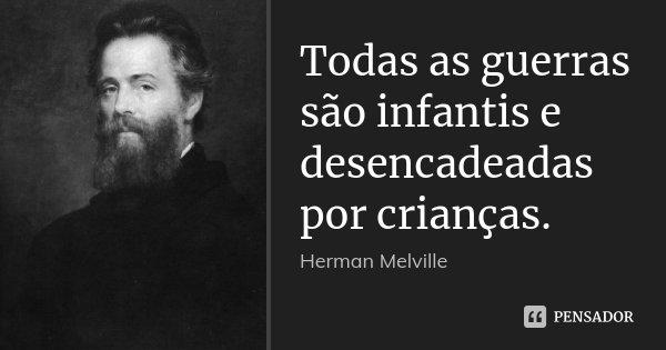 Todas as guerras são infantis e desencadeadas por crianças.... Frase de Herman Melville.