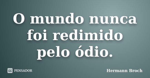 O mundo nunca foi redimido pelo ódio.... Frase de Hermann Broch.