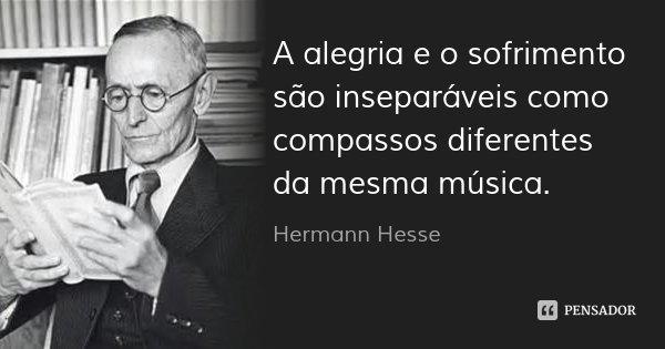 A alegria e o sofrimento são inseparáveis como compassos diferentes da mesma música.... Frase de Hermann Hesse.
