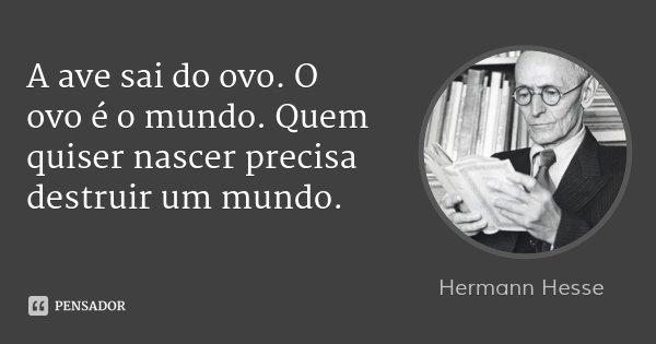 A ave sai do ovo. O ovo é o mundo. Quem quiser nascer precisa destruir um mundo.... Frase de Hermann Hesse.