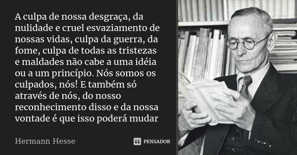 A culpa de nossa desgraça, da nulidade e cruel esvaziamento de nossas vidas, culpa da guerra, da fome, culpa de todas as tristezas e maldades não cabe a uma idé... Frase de Hermann Hesse.