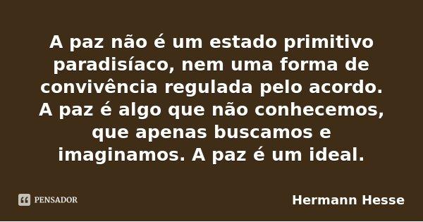 A paz não é um estado primitivo paradisíaco, nem uma forma de convivência regulada pelo acordo. A paz é algo que não conhecemos, que apenas buscamos e imaginamo... Frase de Hermann Hesse.