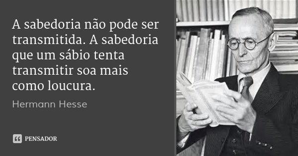 A sabedoria não pode ser transmitida. A sabedoria que um sábio tenta transmitir soa mais como loucura.... Frase de Hermann Hesse.